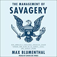 The Management of Savagery: How America's National Security State Fueled the Rise...