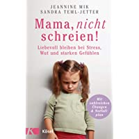 Mama, nicht schreien!: Liebevoll bleiben bei Stress, Wut und starken Gefühlen. - Mit zahlreichen Übungen und Notfallplan