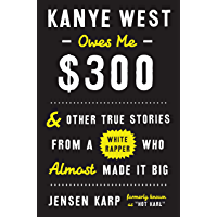 Kanye West Owes Me $300: And Other True Stories from a White Rapper Who Almost Made It Big book cover