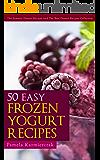 50 Easy Frozen Yogurt Recipes – The Frozen Yogurt Cookbook (The Summer Dessert Recipes And The Best Dessert Recipes Collection)