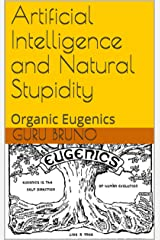 Artificial Intelligence and Natural Stupidity: Organic Eugenics Kindle Edition