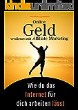 Online Geld verdienen mit Affiliate Marketing - Wie du das Internet für dich arbeiten lässt: Schritt für Schritt zu einem nachhaltigen Online-Business, das wirklich profitabel ist