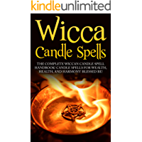 Wicca Candle Spells:  The Complete Wiccan Candle Spell Handbook  Candle Spells for Wealth, Health, and Harmony.  Blessed Be! (Wicca Candle Spells, Wiccan, ... Book of Shadows, Wiccans, Wiccan Guide)