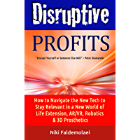 Disruptive Profits: How to Navigate the New Tech to Stay Relevant in a New World of Life Extension, AR/VR. Robotics & 3D Prosthetics (English Edition)