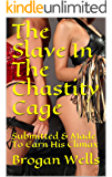 The Slave In The Chastity Cage: Submitted & Made To Earn His Climax