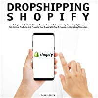Dropshipping Shopify: A Beginner's Guide to Making Passive Income Online: Set Up Your Shopify Store, Sell Unique Products and Promote Your Brand with Top E-Commerce Marketing Strategies