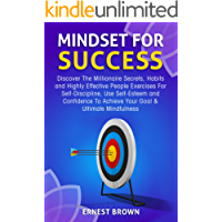 Mindset For Success: Discover The Millionaire Secrets, Habits and Highly Effective People Exercises For Self-Discipline,  Use Self-Esteem and Confidence ... Mindfulness (Success Mindset Book 1)