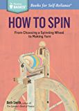 How to Spin: From Choosing a Spinning Wheel to Making Yarn. A Storey BASICS® Title