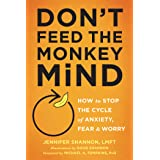 Don't Feed the Monkey Mind: How to Stop the Cycle of Anxiety, Fear, and Worry (How to Stop the Cycle of the Anxiety, Fear, an
