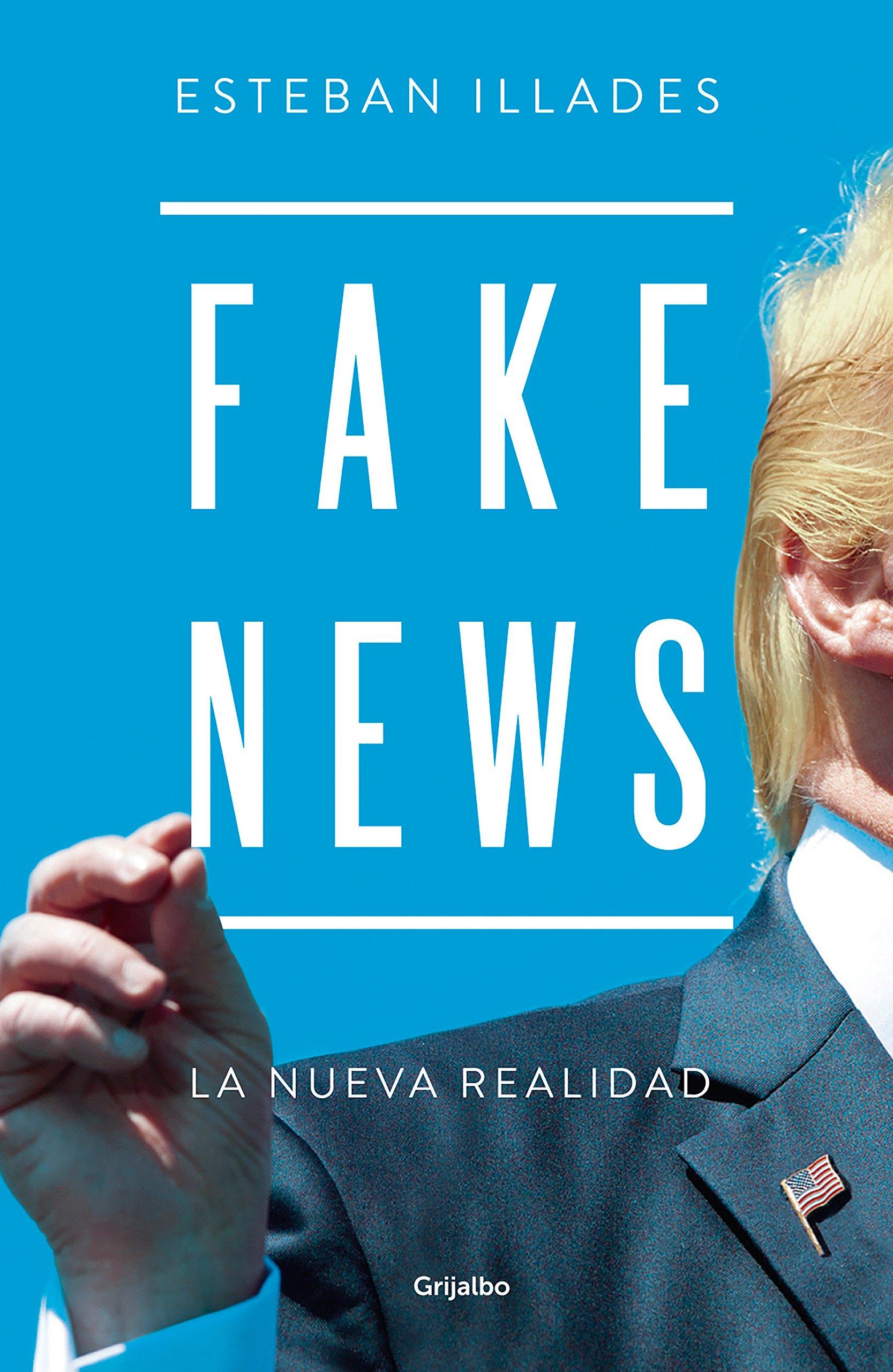 Fake News Tapa blanda – 24 abr 2018 Esteban Illades GRIJALBO 6073160887 Fake news;Mexico.