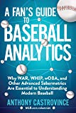 A Fan's Guide to Baseball Analytics: Why WAR, WHIP, wOBA, and Other Advanced Sabermetrics Are Essential to Understanding…