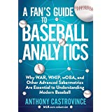 A Fan's Guide to Baseball Analytics: Why WAR, WHIP, wOBA, and Other Advanced Sabermetrics Are Essential to Understanding Mode