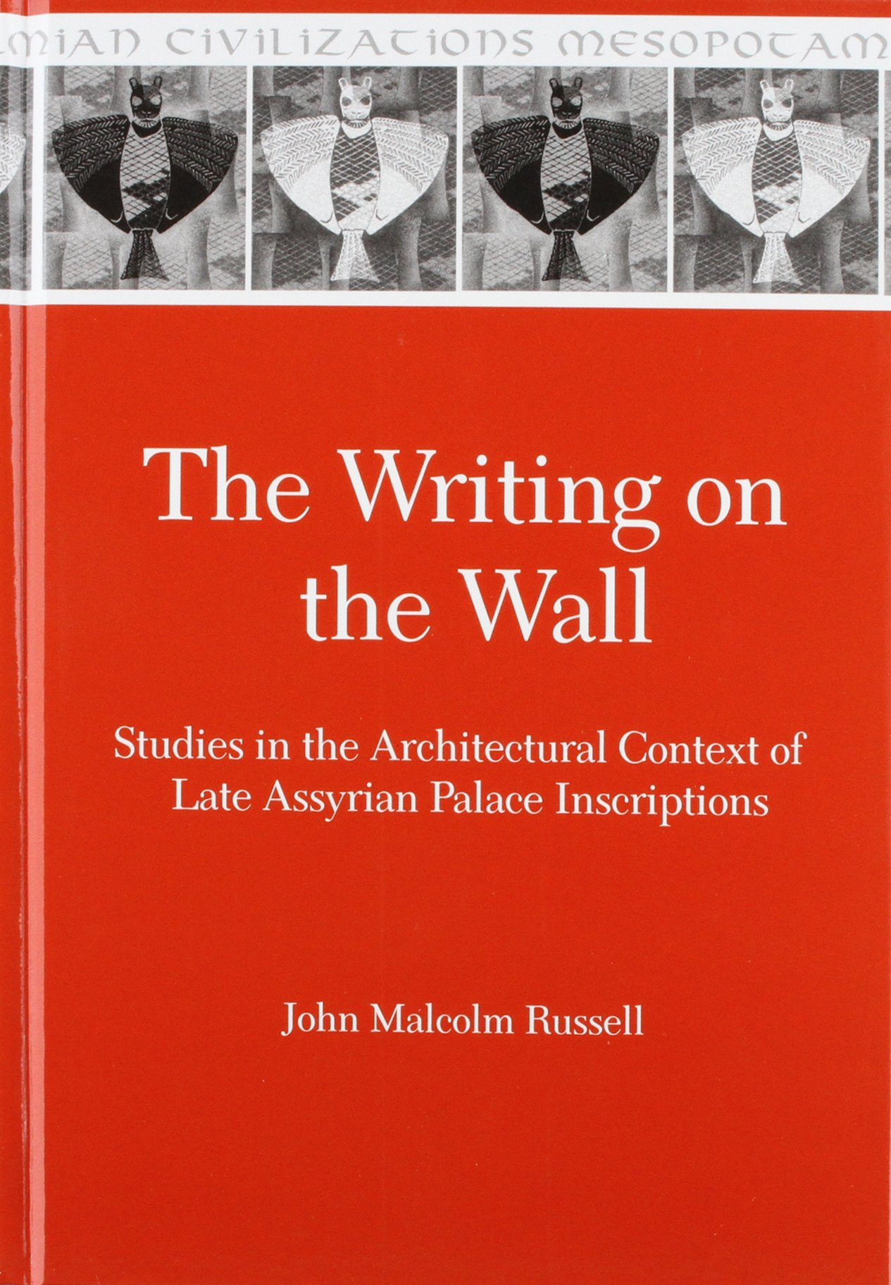 The Writing on the Wall: Studies in the Architectural Context of Late Assyrian Palace Inscriptions (Mesopotamian Civilizations)