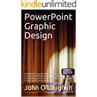 PowerPoint Graphic Design: A beginners guide for creating stunning visual presentations using PowerPoint to manipulate photos, design illustrations, and create well composed slides
