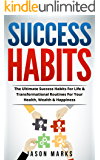 Success Habits: The Ultimate Success Habits For Life & Transformational Routines For Your Health, Wealth & Happiness (Success Habits For Life Series Book 1)