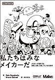 私たちはみなメイカーだ ―メイカーが変革する教育、仕事、社会、そして自分自身 (Make: Japan Books)