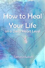 How to Heal Your Life on a Deep Heart Level: Become the person  you crave to be! Kindle Edition