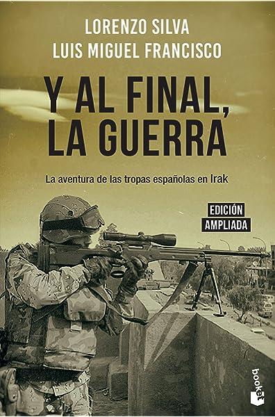 Y al final, la guerra: La aventura de las tropas españolas en Irak Divulgación: Amazon.es: Silva, Lorenzo, Francisco, Luis Miguel: Libros