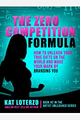 The Zero Competition Formula: How to Unleash Your True Gifts on the World and Make Your Mark by Branding You. (Artist Unleashed Book 2) Kindle Edition
