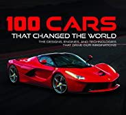 100 Cars That Changed the World: The Designs, Engines, and Technologies That Drive Our Imaginations