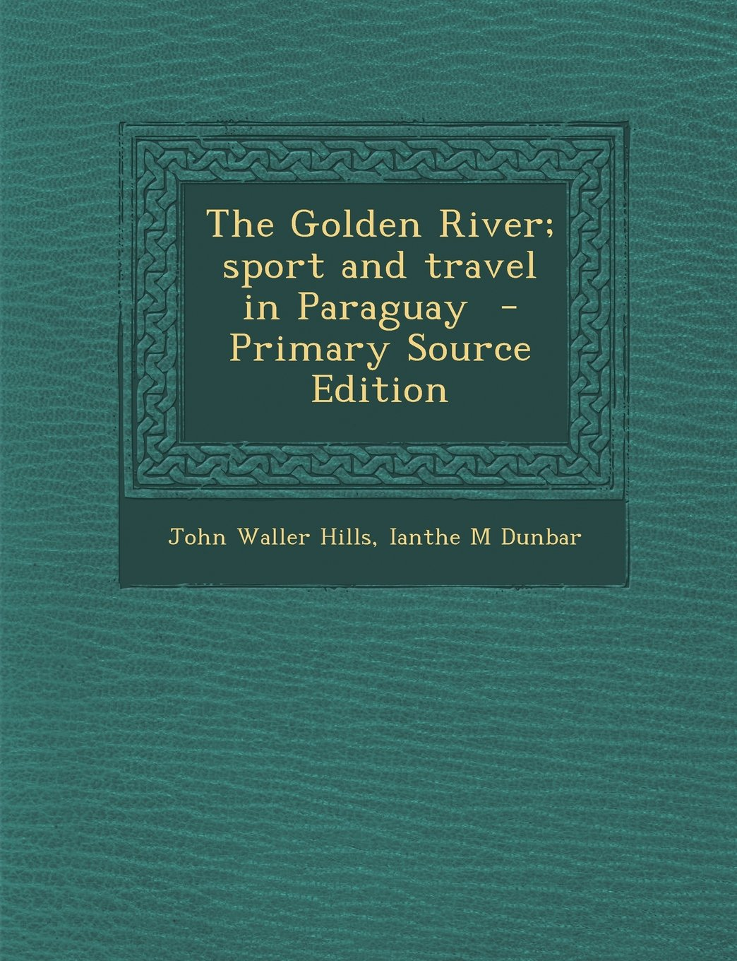 The Golden River; Sport and Travel in Paraguay - Primary Source Edition