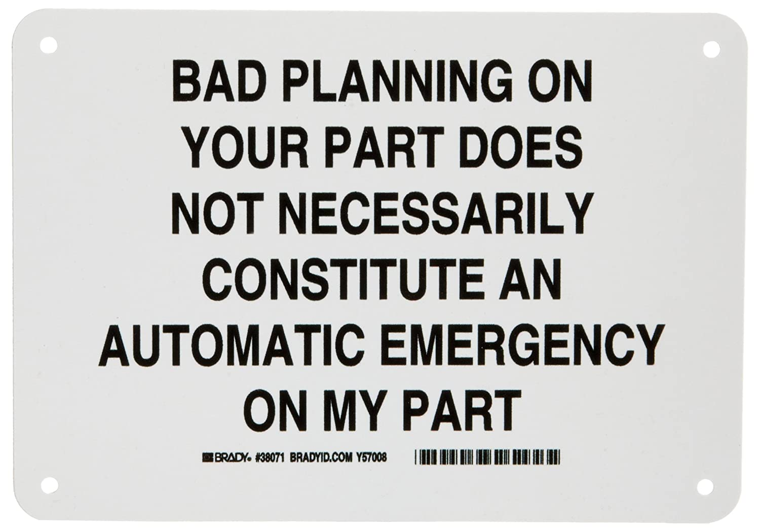 Brady 38071 7 Height Legend Bad Planning On Your Part Does Not Necessarily Constitute an Automatic Emergency On My Part 10 Width 10 Width Black On White Color Funny Sign B-401 Plastic