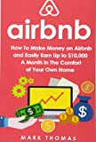 Airbnb: How To Make Money On Airbnb and Easily Earn Up to $10,000 A Month In The (Airbnb, Hosting, Real Estate, Bed and Breakfast, Vacation Rental, Entrepreneur)