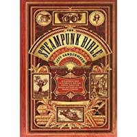 The Steampunk Bible: An Illustrated Guide to the World of Imaginary Airships, Corsets and Goggles, Mad Scientists, and…