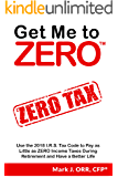Get Me to ZERO™: Use the 2018 I.R.S. Tax Code to Pay as Little as ZERO Income Taxes During Retirement and Have a Better Life