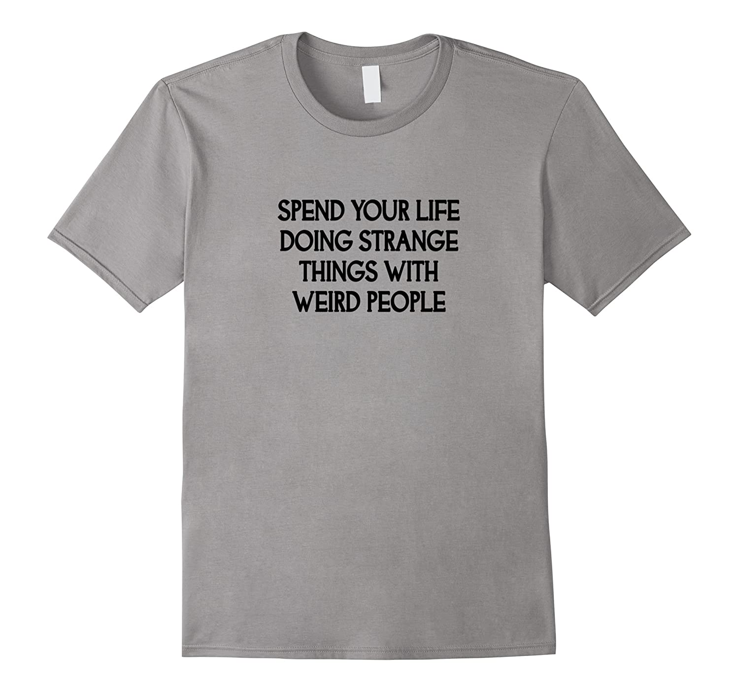 Spend Your Life Doing Strange Things With Weird People Tee T-Art