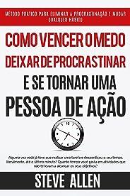 Superação Pessoal: Como vencer o medo, deixar de procrastinar e se tornar uma pessoa de ação: Método prático para eliminar a