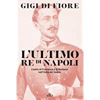 L'ultimo re di Napoli. L'esilio di Francesco II di Borbone nell'Italia dei Savoia