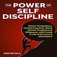 The Power of Self Discipline: Resist Temptations, Control Impulses, Boost Mental Toughness & Willpower, and Create a…