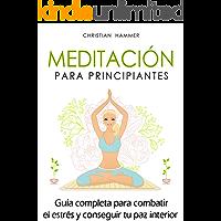 Meditación para principiantes: Guía completa para combatir el estrés y conseguir tu paz interior