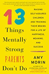 13 Things Mentally Strong Parents Don't Do: Raising Self-Assured Children and Training Their Brains for a Life of Happiness, Meaning, and Success Kindle Edition