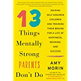 13 Things Mentally Strong Parents Don't Do: Raising Self-Assured Children and Training Their Brains for a Life of Happiness,