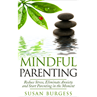 Mindful Parenting: Reduce Stress, Eliminate Anxiety and Start Parenting in the Moment (Mindfulness For Beginners) (English Edition)