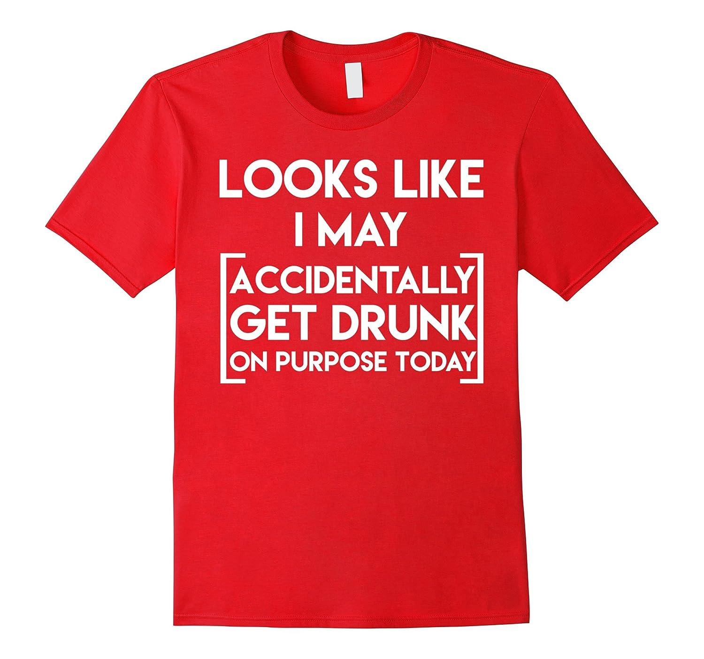 Looks Like I May Accidentally Get Drunk On Purpose Shirt-Loveshirt