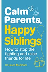 Calm Parents, Happy Siblings: How to stop the fighting and raise friends for life Paperback