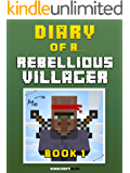 Diary of a Rebellious Villager: Book 1 [An Unofficial Minecraft Book] (Minecraft Tales 38)