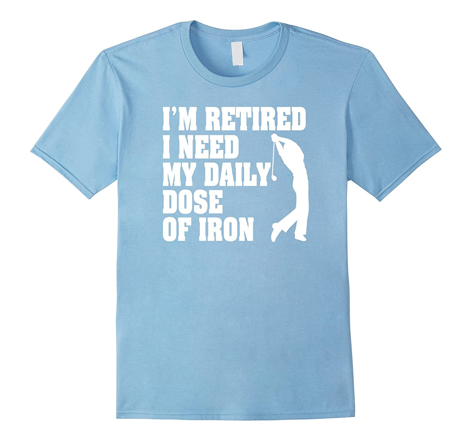 Funny Golf Shirt Im Retired I Need My Daily Dose Of Iron-Vaci
