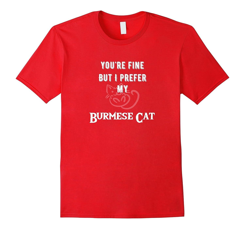 You're Fine But I Prefer My Burmese Cat -Fun Feline Tshirts-AZP