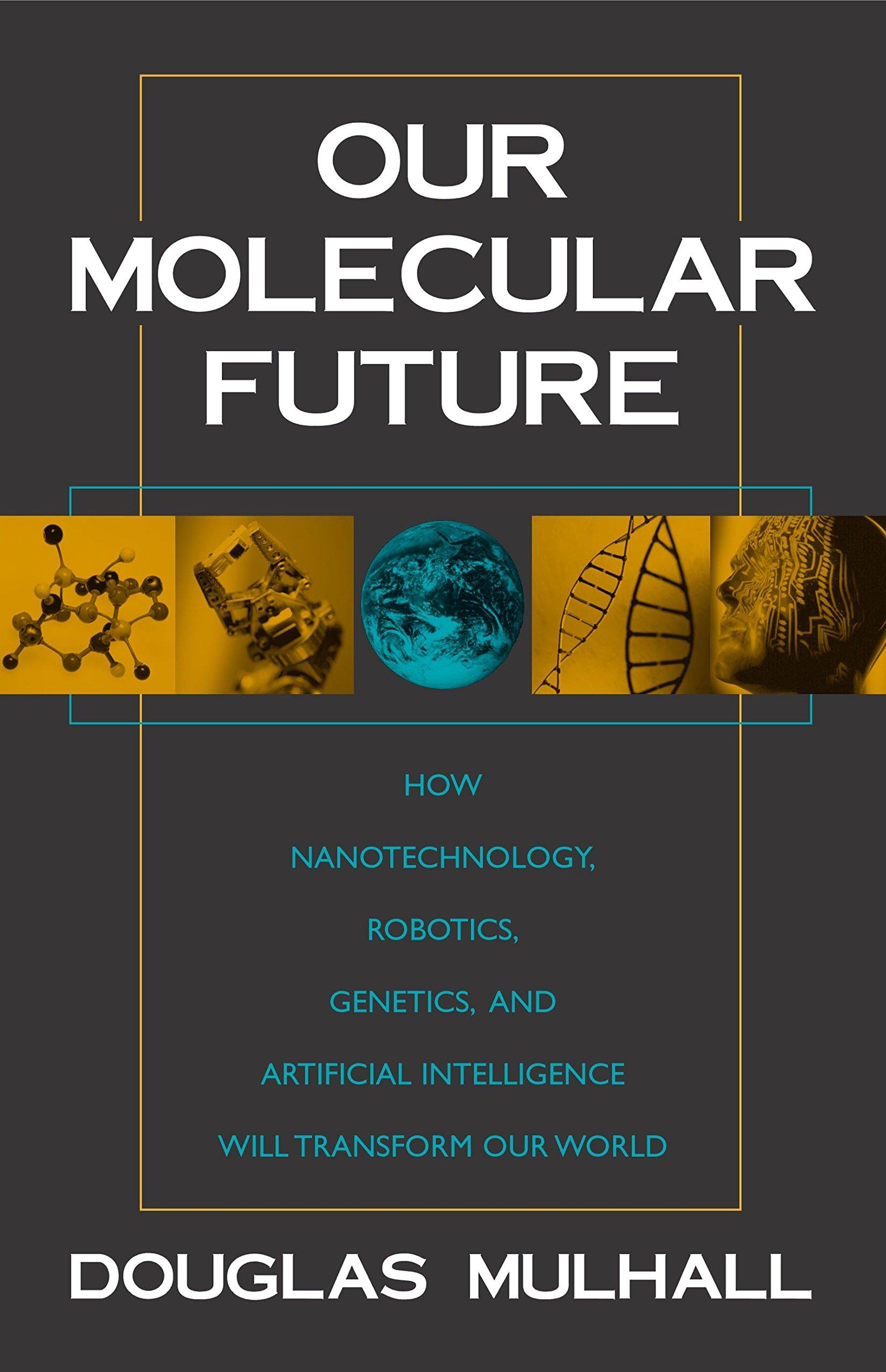 Our Molecular Future: How Nanotechnology, Robotics, Genetics