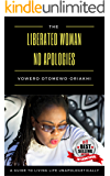 The Liberated Woman, No Apologies.: A Guide to Living Life Unapologetically