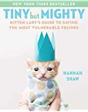 Tiny But Mighty: Kitten Lady's Guide to Saving the Most Vulnerable Felines