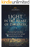 Light in the Heart of Darkness : The Surprising Truth About Depression & How to Free Yourself Completely From its Grips
