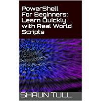 PowerShell For Beginners: Learn Quickly with Real World Scripts (English Edition)