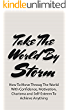 Take The World By Storm: How To Move Throug The World With Confidence, Motivation, Charisma and Self-Esteem To Achieve Anything (NLP Techniques, Master Business, Take Control Book 1) (English Edition)