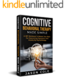 Cognitive Behavioral Therapy Made Simple: A CBT Workbook To Retrain Your Brain For Overcoming Depression And Anxiety By Psychotherapy