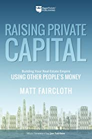 Raising Private Capital: Building Your Real Estate Empire Using Other People's Money